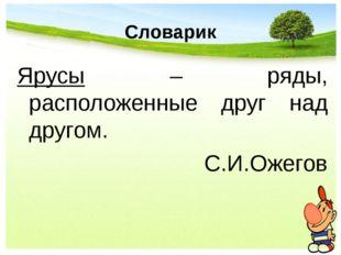 Словарик Ярусы – ряды, расположенные друг над другом. С.И.Ожегов