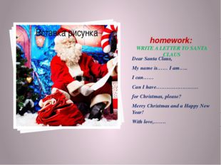 homework: WRITE A LETTER TO SANTA CLAUS Dear Santa Claus, My name is…… I am…
