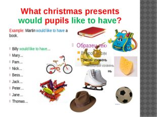 What christmas presents would pupils like to have? Example: Martin would like