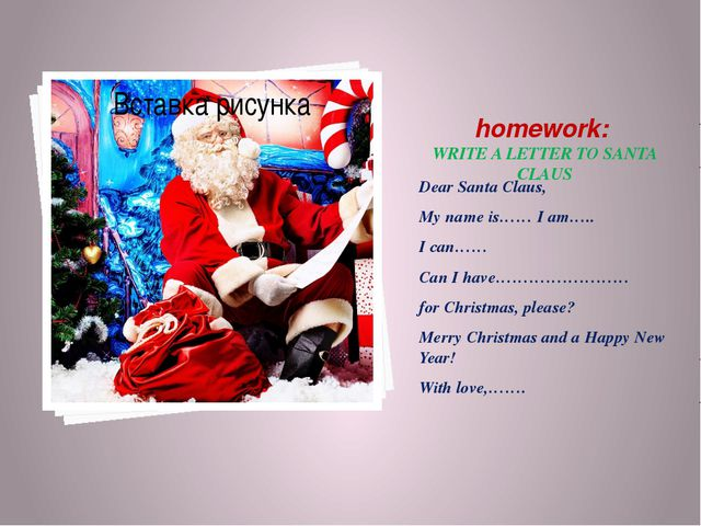 homework: WRITE A LETTER TO SANTA CLAUS Dear Santa Claus, My name is…… I am…...