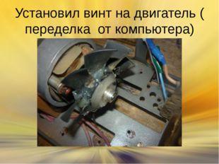 Установил винт на двигатель ( переделка от компьютера)