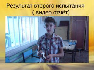 Результат второго испытания ( видео отчёт)