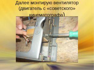 Далее монтирую вентилятор (двигатель с «советского» кинематографа)