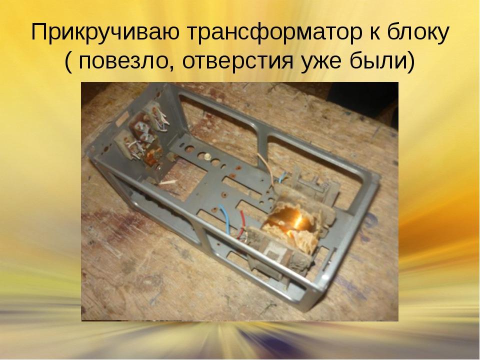 Прикручиваю трансформатор к блоку ( повезло, отверстия уже были)