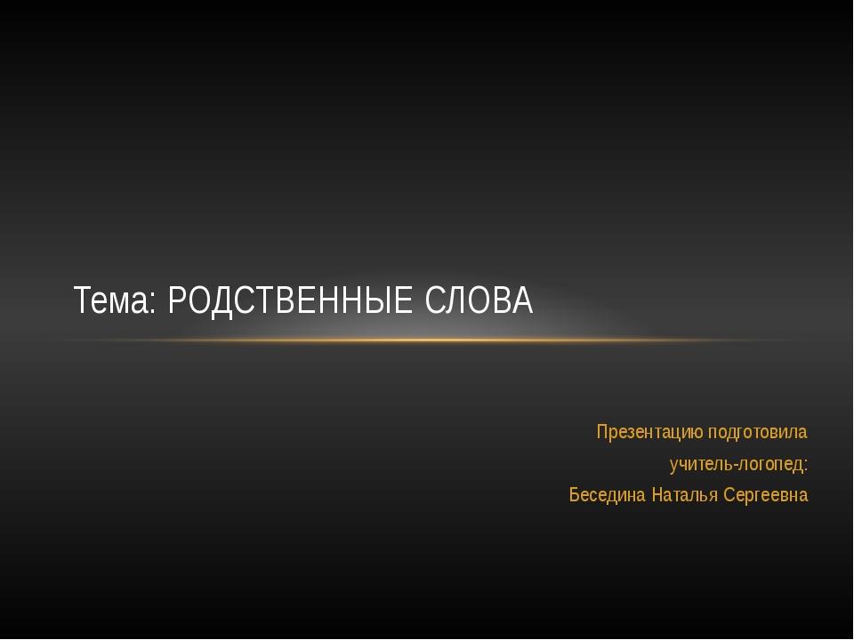 Презентацию подготовила учитель-логопед: Беседина Наталья Сергеевна Тема: РОД...