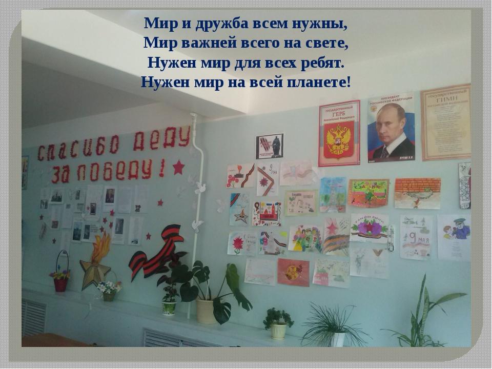 Мир и дружба всем нужны, Мир важней всего на свете, Нужен мир для всех ребят....