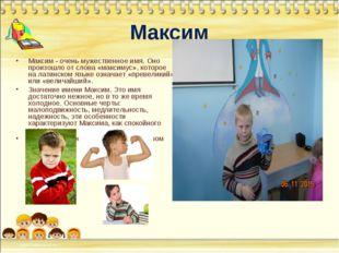 Максим Максим - очень мужественное имя. Оно произошло от слова «максимус», ко