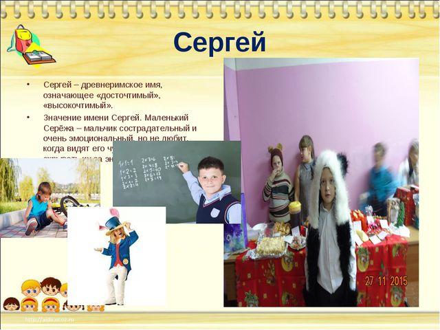 Сергей Сергей – древнеримское имя, означающее «досточтимый», «высокочтимый»....