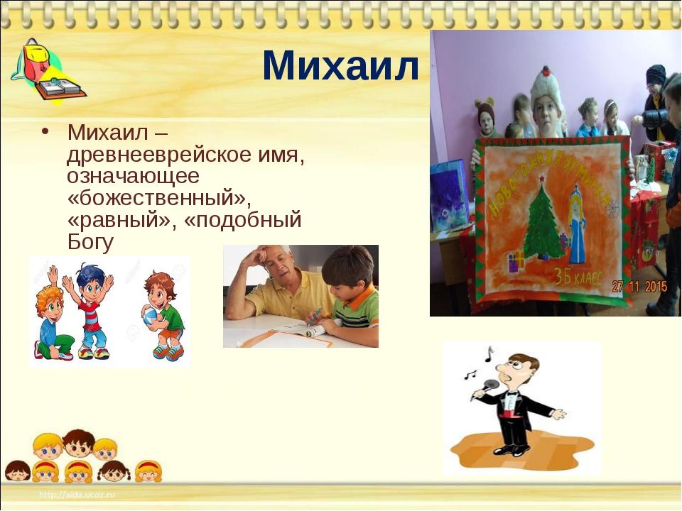 Михаил Михаил – древнееврейское имя, означающее «божественный», «равный», «по...
