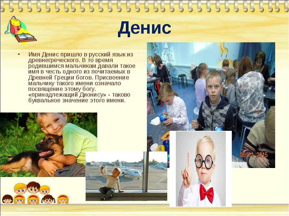 Денис Имя Денис пришло в русский язык из древнегреческого. В то время родивши...