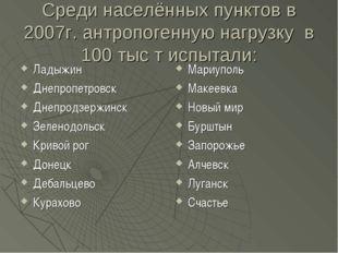 Среди населённых пунктов в 2007г. антропогенную нагрузку в 100 тыс т испытали