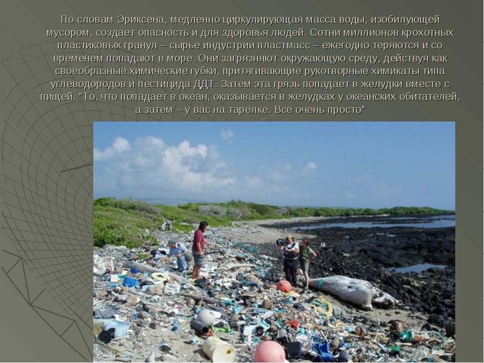 По словам Эриксена, медленно циркулирующая масса воды, изобилующей мусором, с...