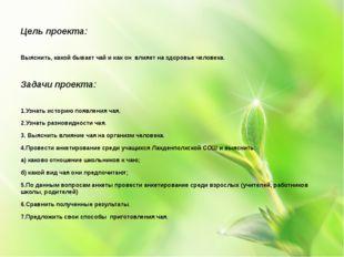 Цель проекта: Выяснить, какой бывает чай и как он влияет на здоровье человек