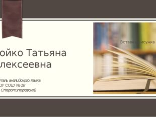 Бойко Татьяна Алексеевна Учитель английского языка МБОУ СОШ № 18 Ст. Старотит