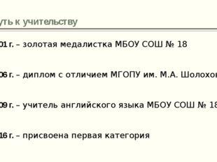 Путь к учительству 2001 г. – золотая медалистка МБОУ СОШ № 18 2006 г. – дипло