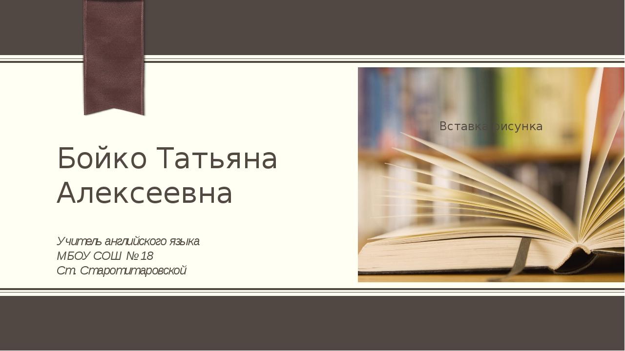 Бойко Татьяна Алексеевна Учитель английского языка МБОУ СОШ № 18 Ст. Старотит...