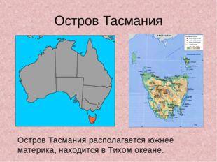 Остров Тасмания Остров Тасмания располагается южнее материка, находится в Тих