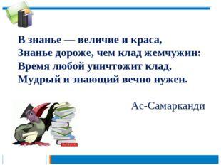 В знанье — величие и краса, Знанье дороже, чем клад жемчужин: Время любой уни