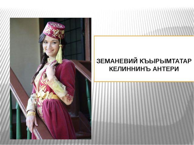 ЗЕМАНЕВИЙ КЪЫРЫМТАТАР КЕЛИННИНЪ АНТЕРИ