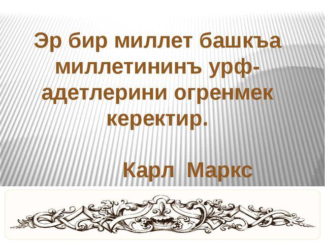 Эр бир миллет башкъа миллетининъ урф-адетлерини огренмек керектир. Карл Маркс