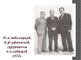 Н.м.заболоцкай, в.ф.афанасьев, суруйааччы н.а.габышев 1972с.