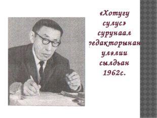 «Хотугу сулус» сурунаал редакторынан улэлии сылдьан 1962с.