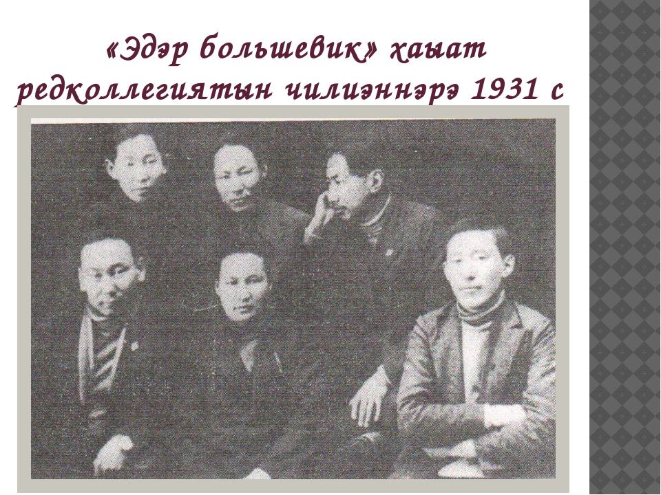 «Эдэр большевик» хаыат редколлегиятын чилиэннэрэ 1931 с
