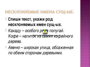 Спиши текст, укажи род несклоняемых имен сущ-ых. Какаду – особого рода попуга