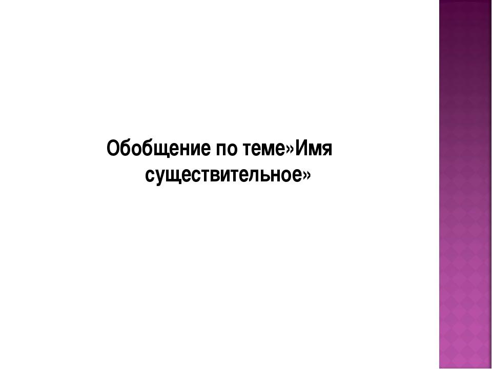 Обобщение по теме»Имя существительное»