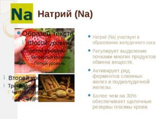 Натрий (Na) Натрий (Na) участвует в образовании желудочного сока. Регулирует
