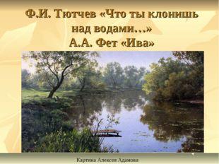 Ф.И. Тютчев «Что ты клонишь над водами…» А.А. Фет «Ива» Картина Алексея Адамова