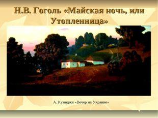 Н.В. Гоголь «Майская ночь, или Утопленница» А. Куинджи «Вечер на Украине»