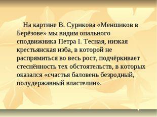 На картине В. Сурикова «Меншиков в Берёзове» мы видим опального сподвижника