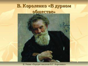 В. Короленко «В дурном обществе» И. Репин «Портрет писателя В.Г. Короленко»