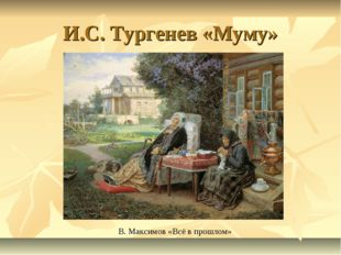 И.С. Тургенев «Муму» В. Максимов «Всё в прошлом»