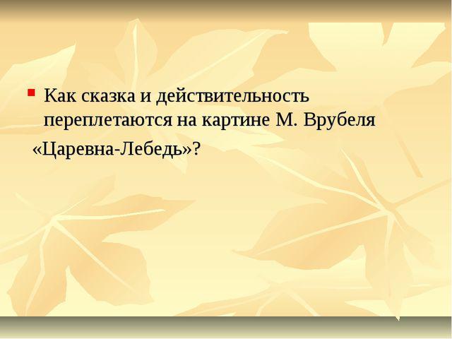 Как сказка и действительность переплетаются на картине М. Врубеля «Царевна-Ле...