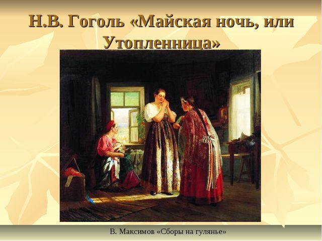 Н.В. Гоголь «Майская ночь, или Утопленница» В. Максимов «Сборы на гулянье»