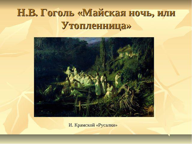 Н.В. Гоголь «Майская ночь, или Утопленница» И. Крамской «Русалки»