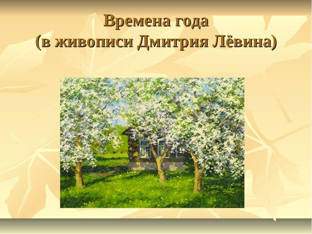 Времена года (в живописи Дмитрия Лёвина)