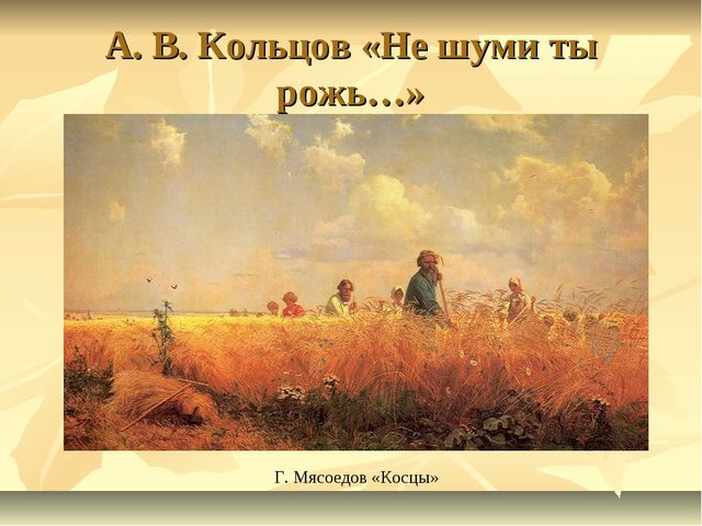 А. В. Кольцов «Не шуми ты рожь…» Г. Мясоедов «Косцы»