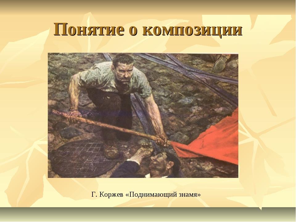 Понятие о композиции Г. Коржев «Поднимающий знамя»