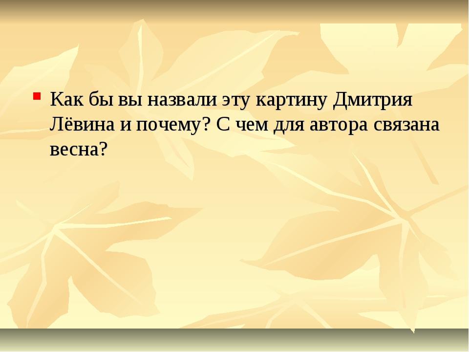 Как бы вы назвали эту картину Дмитрия Лёвина и почему? С чем для автора связа...