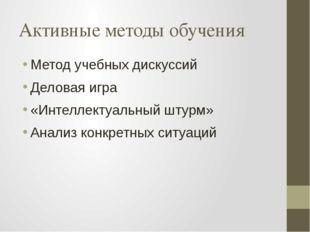 Активные методы обучения Метод учебных дискуссий Деловая игра «Интеллектуальн