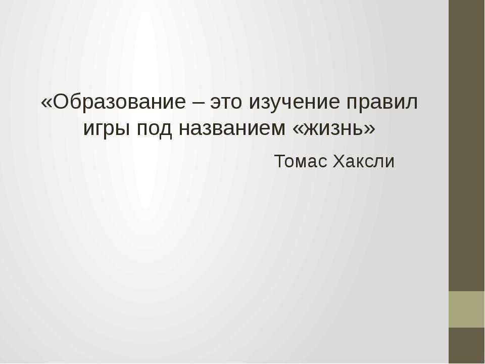 «Образование – это изучение правил игры под названием «жизнь» Томас Хаксли