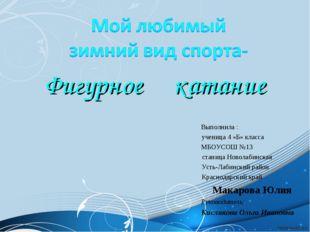 Фигурное катание Выполнила : ученица 4 «Б» клаccа МБОУСОШ №13 станица Новолаб