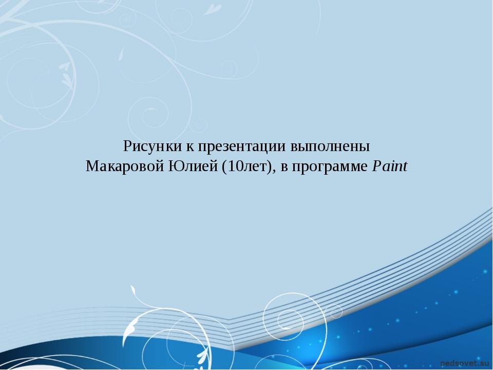 Рисунки к презентации выполнены Макаровой Юлией (10лет), в программе Paint