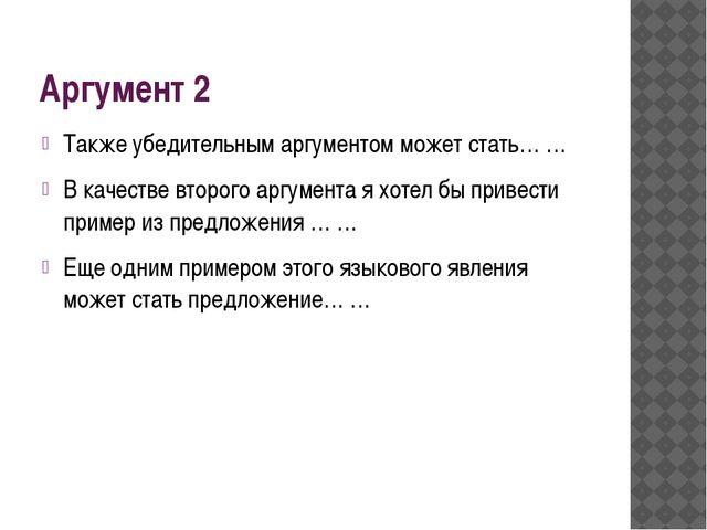Аргумент 2 Также убедительным аргументом может стать… … В качестве второго ар...