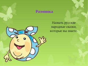 Разминка Назвать русские народные сказки, которые вы знаете.