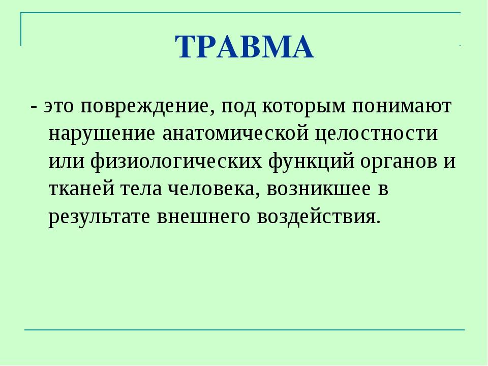 ТРАВМА - это повреждение, под которым понимают нарушение анатомической целост...