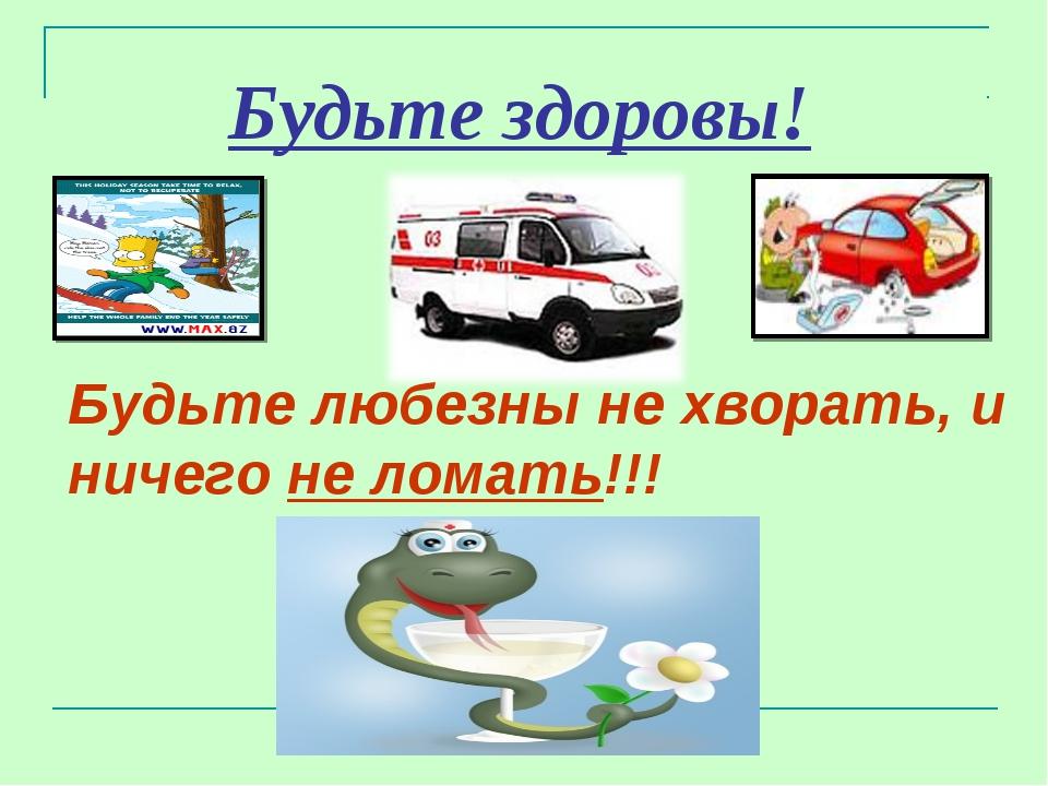 Будьте здоровы! Будьте любезны не хворать, и ничего не ломать!!!